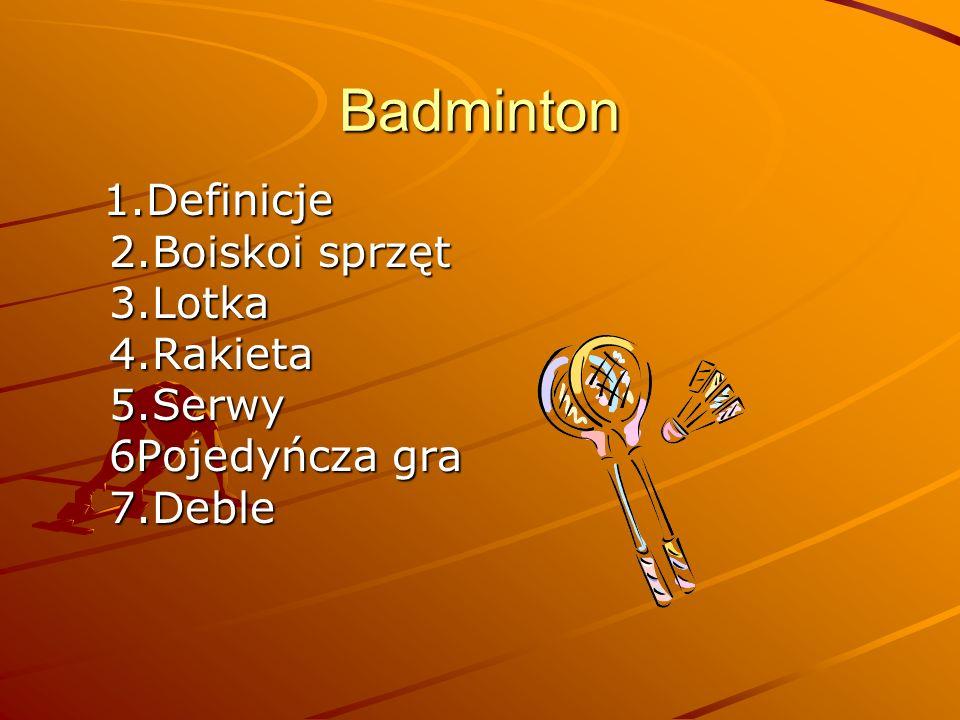 Badminton 1.Definicje 2.Boiskoi sprzęt 3.Lotka 4.Rakieta 5.Serwy 6Pojedyńcza gra 7.Deble 1.Definicje 2.Boiskoi sprzęt 3.Lotka 4.Rakieta 5.Serwy 6Pojed