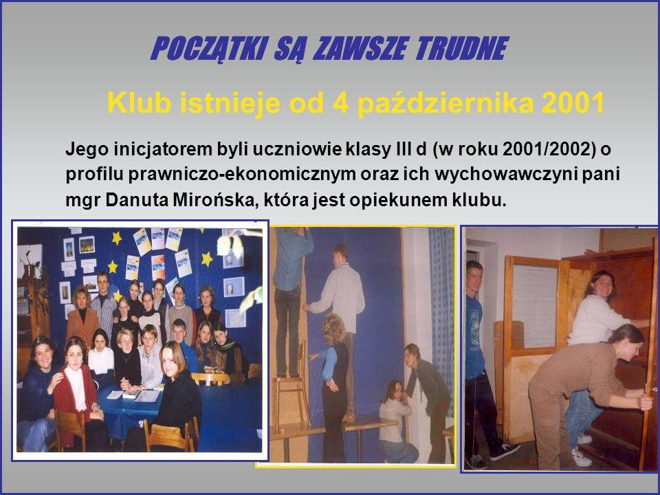 POCZĄTKI SĄ ZAWSZE TRUDNE Klub istnieje od 4 października 2001 Jego inicjatorem byli uczniowie klasy III d (w roku 2001/2002) o profilu prawniczo-ekonomicznym oraz ich wychowawczyni pani mgr Danuta Mirońska, która jest opiekunem klubu.
