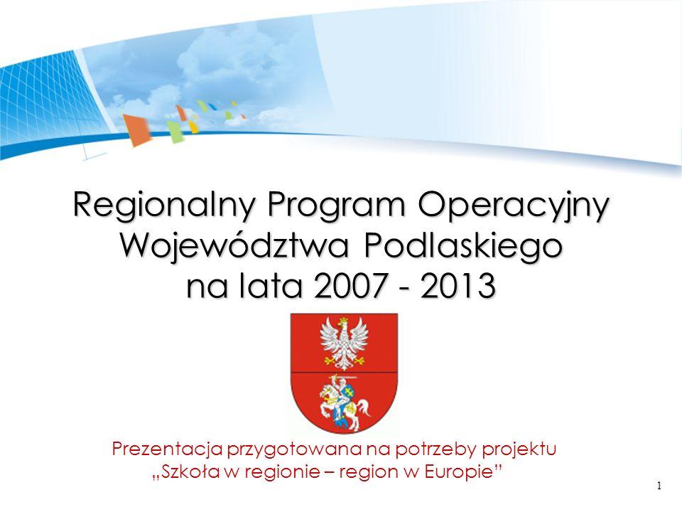 1 Regionalny Program Operacyjny Województwa Podlaskiego na lata 2007 - 2013 Prezentacja przygotowana na potrzeby projektu Szkoła w regionie – region w Europie