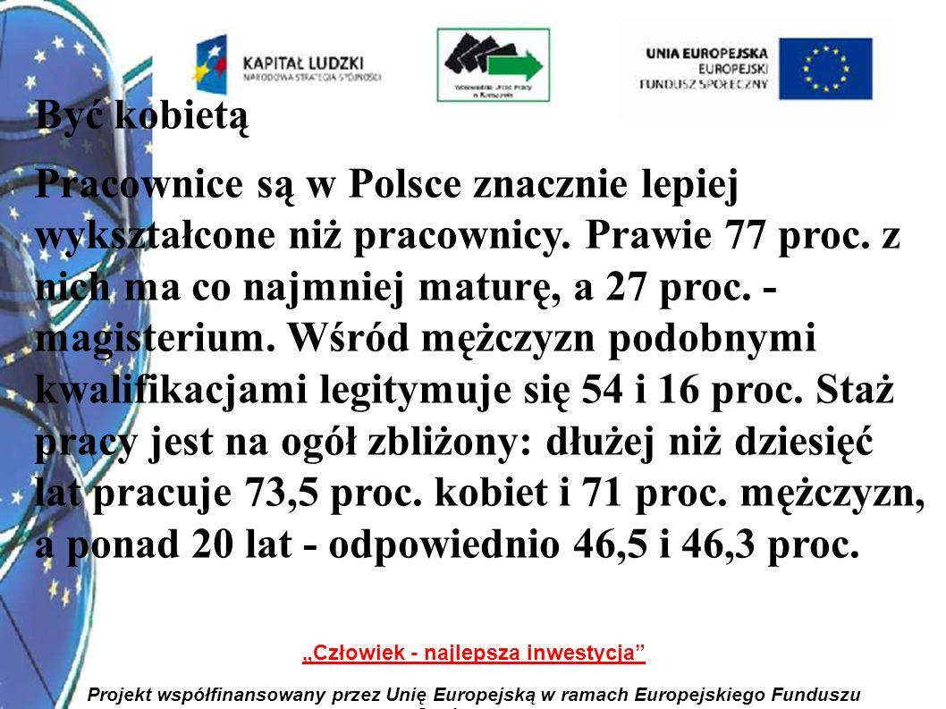 2 Człowiek - najlepsza inwestycja Projekt współfinansowany przez Unię Europejską w ramach Europejskiego Funduszu Społecznego Być kobietą Pracownice są w Polsce znacznie lepiej wykształcone niż pracownicy.