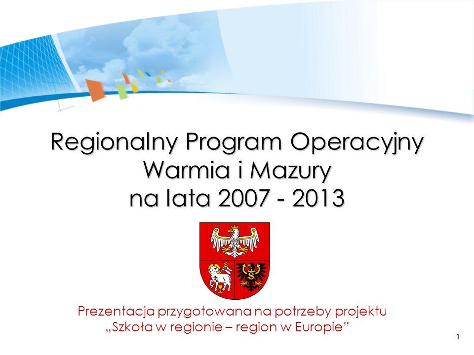 1 Regionalny Program Operacyjny Warmia i Mazury na lata 2007 - 2013 Prezentacja przygotowana na potrzeby projektu Szkoła w regionie – region w Europie