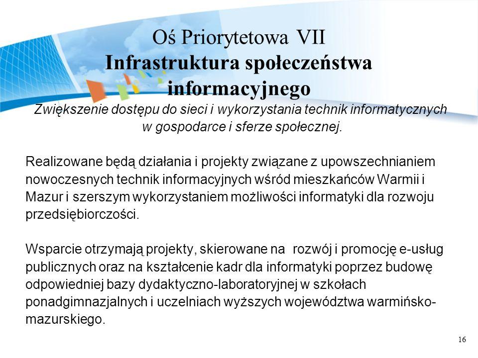 16 Oś Priorytetowa VII Infrastruktura społeczeństwa informacyjnego Zwiększenie dostępu do sieci i wykorzystania technik informatycznych w gospodarce i