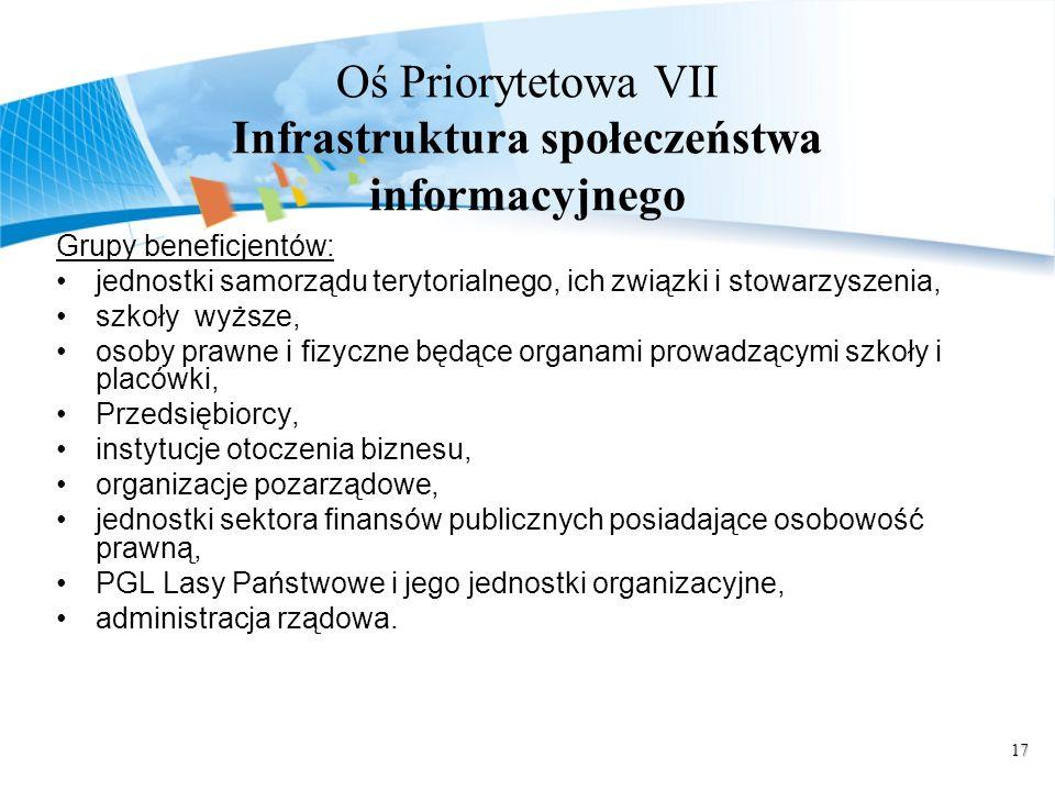 17 Oś Priorytetowa VII Infrastruktura społeczeństwa informacyjnego Grupy beneficjentów: jednostki samorządu terytorialnego, ich związki i stowarzyszen