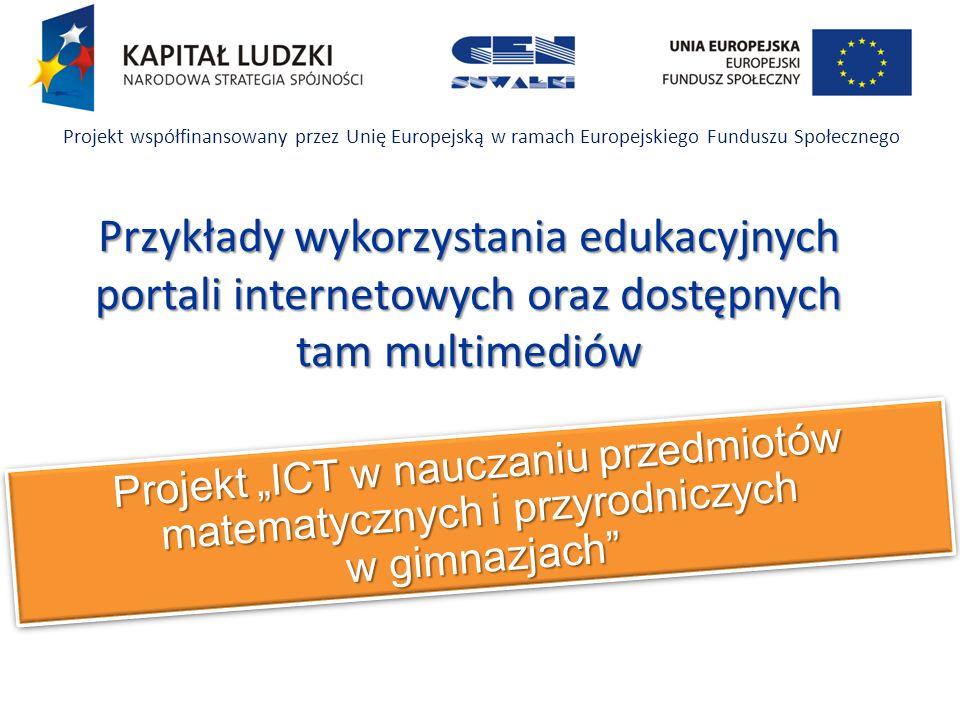Projekt ICT w nauczaniu przedmiotów matematycznych i przyrodniczych w gimnazjach Projekt współfinansowany przez Unię Europejską w ramach Europejskiego Funduszu Społecznego Przykłady wykorzystania edukacyjnych portali internetowych oraz dostępnych tam multimediów