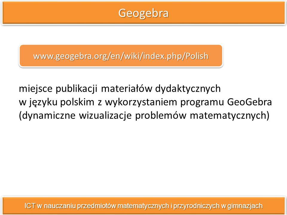 miejsce publikacji materiałów dydaktycznych w języku polskim z wykorzystaniem programu GeoGebra (dynamiczne wizualizacje problemów matematycznych) GeogebraGeogebra ICT w nauczaniu przedmiotów matematycznych i przyrodniczych w gimnazjach www.geogebra.org/en/wiki/index.php/Polish