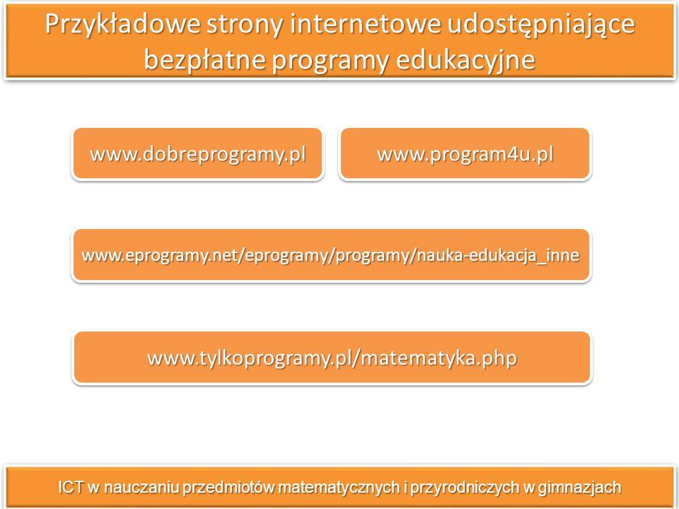 Przykładowe strony internetowe udostępniające bezpłatne programy edukacyjne ICT w nauczaniu przedmiotów matematycznych i przyrodniczych w gimnazjach www.dobreprogramy.pl www.eprogramy.net/eprogramy/programy/nauka-edukacja_inne www.tylkoprogramy.pl/matematyka.php www.program4u.pl