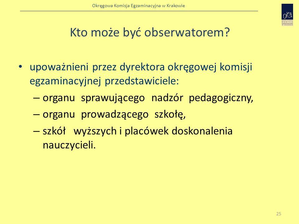 Okręgowa Komisja Egzaminacyjna w Krakowie Kto może być obserwatorem? upoważnieni przez dyrektora okręgowej komisji egzaminacyjnej przedstawiciele: – o