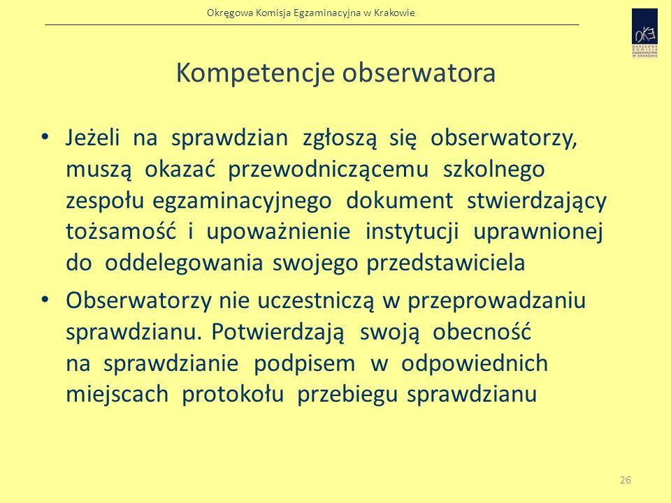 Okręgowa Komisja Egzaminacyjna w Krakowie Kompetencje obserwatora Jeżeli na sprawdzian zgłoszą się obserwatorzy, muszą okazać przewodniczącemu szkolne