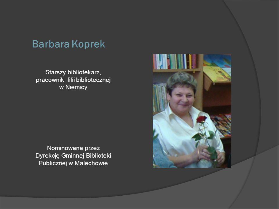 Barbara Koprek Starszy bibliotekarz, pracownik filii bibliotecznej w Niemicy Nominowana przez Dyrekcję Gminnej Biblioteki Publicznej w Malechowie