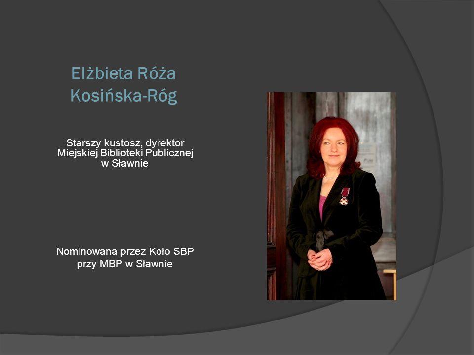 Elżbieta Róża Kosińska-Róg Starszy kustosz, dyrektor Miejskiej Biblioteki Publicznej w Sławnie Nominowana przez Koło SBP przy MBP w Sławnie