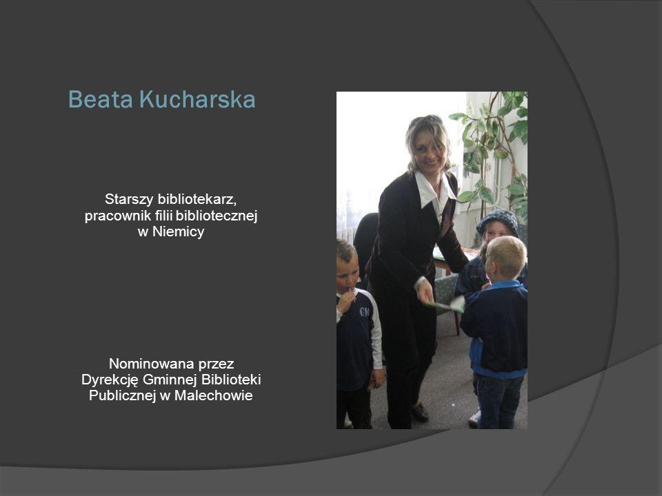 Beata Kucharska Starszy bibliotekarz, pracownik filii bibliotecznej w Niemicy Nominowana przez Dyrekcję Gminnej Biblioteki Publicznej w Malechowie