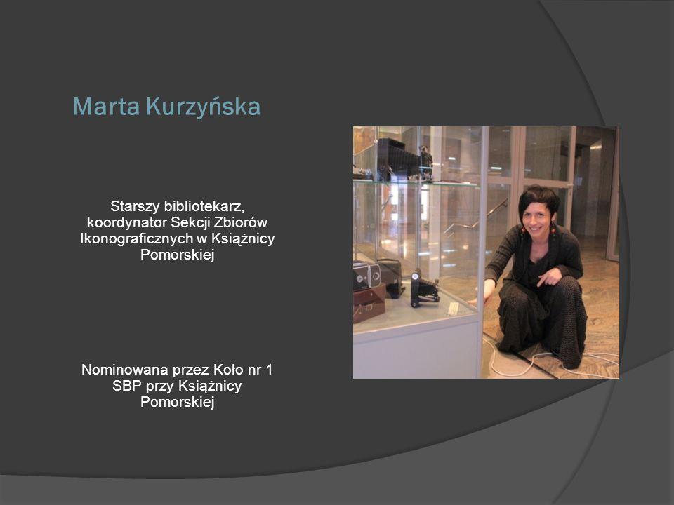 Marta Kurzyńska Starszy bibliotekarz, koordynator Sekcji Zbiorów Ikonograficznych w Książnicy Pomorskiej Nominowana przez Koło nr 1 SBP przy Książnicy