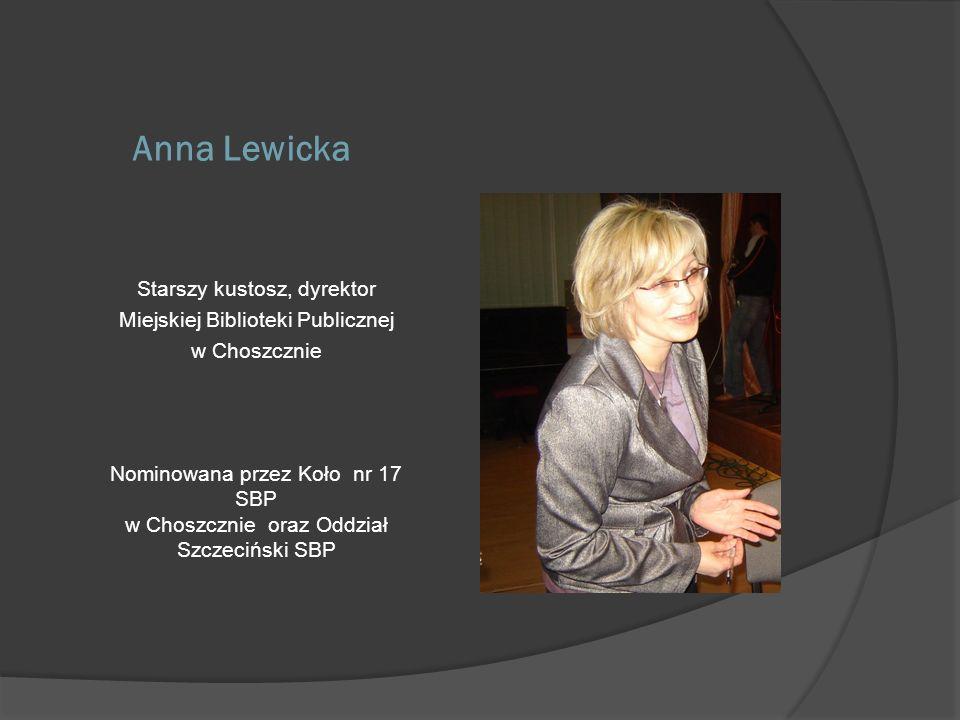 Anna Lewicka Starszy kustosz, dyrektor Miejskiej Biblioteki Publicznej w Choszcznie Nominowana przez Koło nr 17 SBP w Choszcznie oraz Oddział Szczeciń