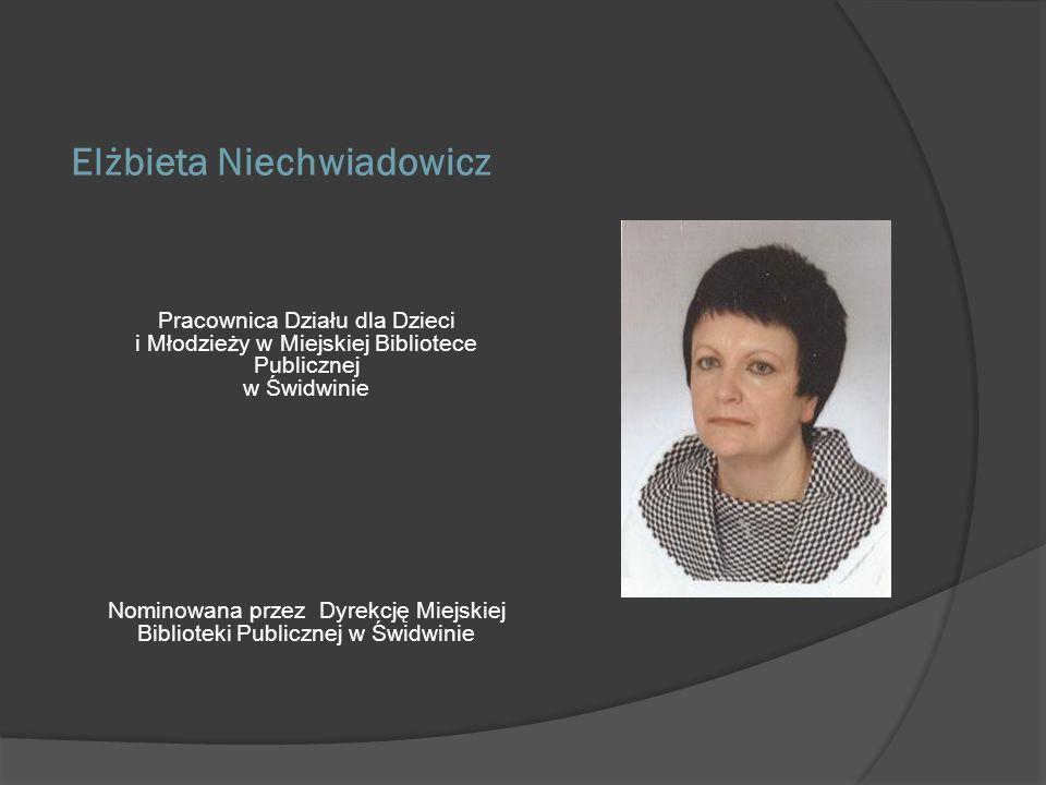 Elżbieta Niechwiadowicz Pracownica Działu dla Dzieci i Młodzieży w Miejskiej Bibliotece Publicznej w Świdwinie Nominowana przez Dyrekcję Miejskiej Bib
