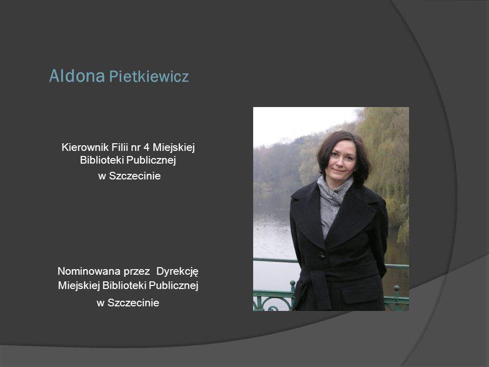Aldona Pietkiewicz Kierownik Filii nr 4 Miejskiej Biblioteki Publicznej w Szczecinie Nominowana przez Dyrekcję Miejskiej Biblioteki Publicznej w Szcze