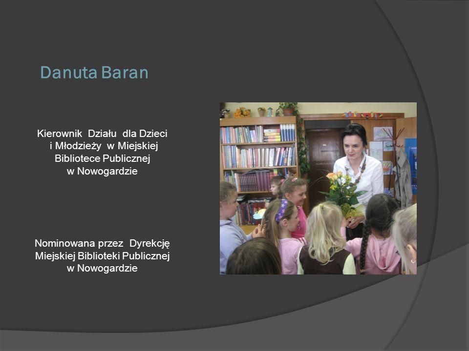 Danuta Baran Kierownik Działu dla Dzieci i Młodzieży w Miejskiej Bibliotece Publicznej w Nowogardzie Nominowana przez Dyrekcję Miejskiej Biblioteki Pu
