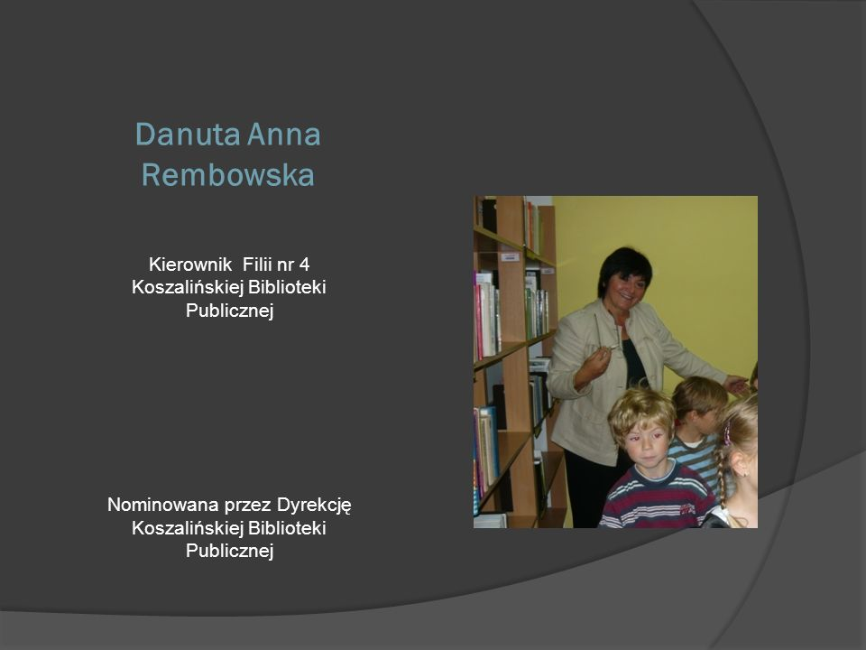 Danuta Anna Rembowska Kierownik Filii nr 4 Koszalińskiej Biblioteki Publicznej Nominowana przez Dyrekcję Koszalińskiej Biblioteki Publicznej