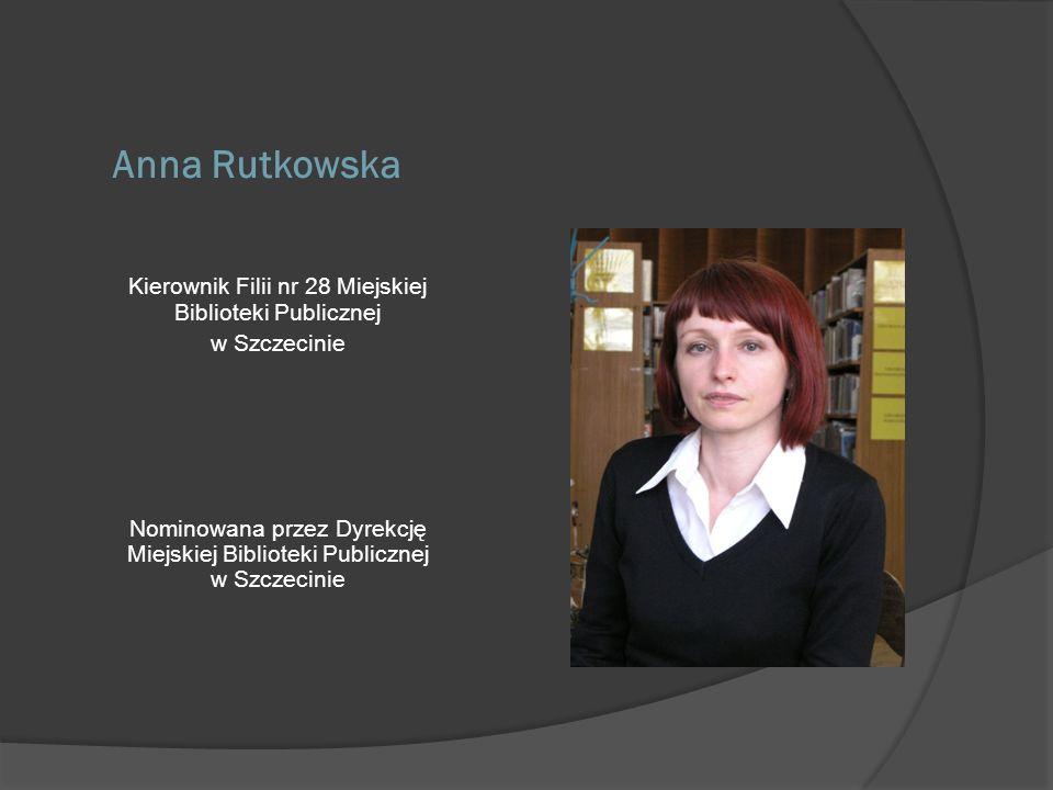 Anna Rutkowska Kierownik Filii nr 28 Miejskiej Biblioteki Publicznej w Szczecinie Nominowana przez Dyrekcję Miejskiej Biblioteki Publicznej w Szczecin