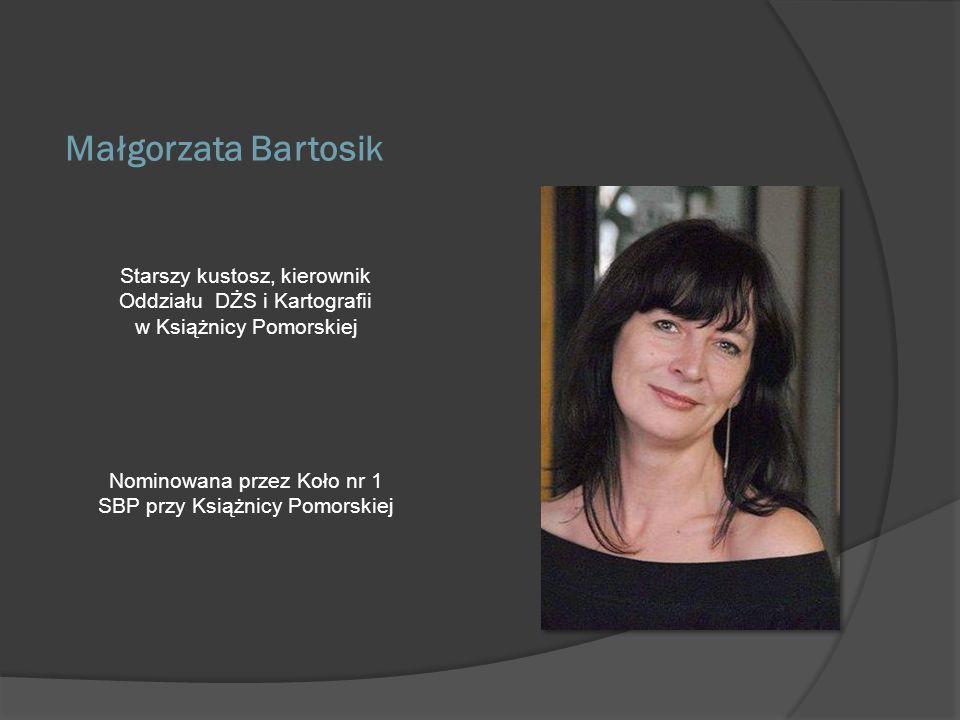 Małgorzata Bartosik Starszy kustosz, kierownik Oddziału DŻS i Kartografii w Książnicy Pomorskiej Nominowana przez Koło nr 1 SBP przy Książnicy Pomorsk