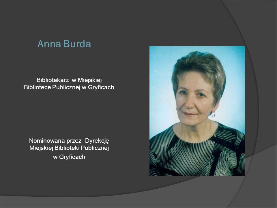 Anna Burda Bibliotekarz w Miejskiej Bibliotece Publicznej w Gryficach Nominowana przez Dyrekcję Miejskiej Biblioteki Publicznej w Gryficach