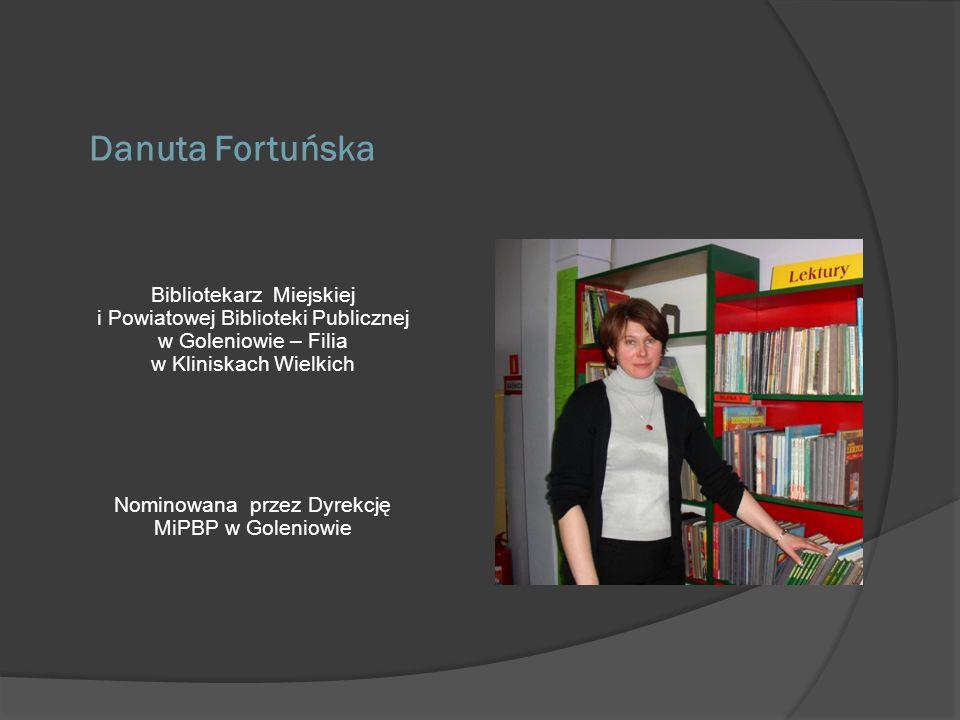 Danuta Fortuńska Bibliotekarz Miejskiej i Powiatowej Biblioteki Publicznej w Goleniowie – Filia w Kliniskach Wielkich Nominowana przez Dyrekcję MiPBP