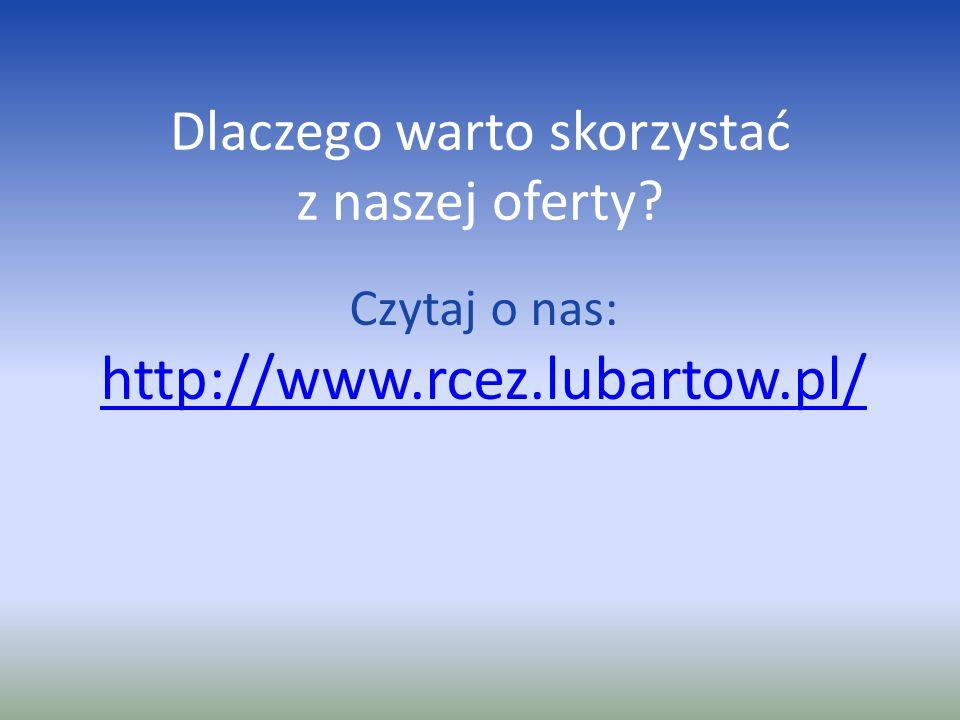Dlaczego warto skorzystać z naszej oferty? Czytaj o nas: http://www.rcez.lubartow.pl/ http://www.rcez.lubartow.pl/