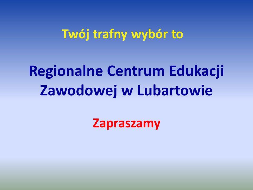 Regionalne Centrum Edukacji Zawodowej w Lubartowie Zapraszamy Twój trafny wybór to