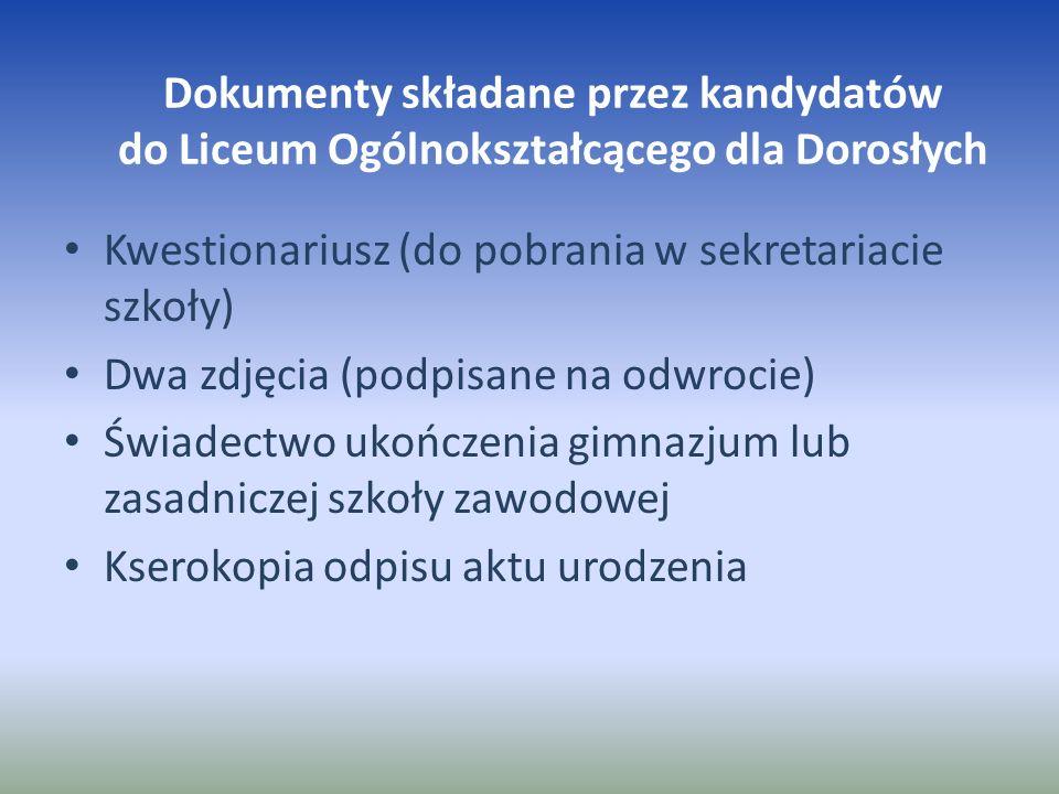 Dokumenty składane przez kandydatów do Liceum Ogólnokształcącego dla Dorosłych Kwestionariusz (do pobrania w sekretariacie szkoły) Dwa zdjęcia (podpis