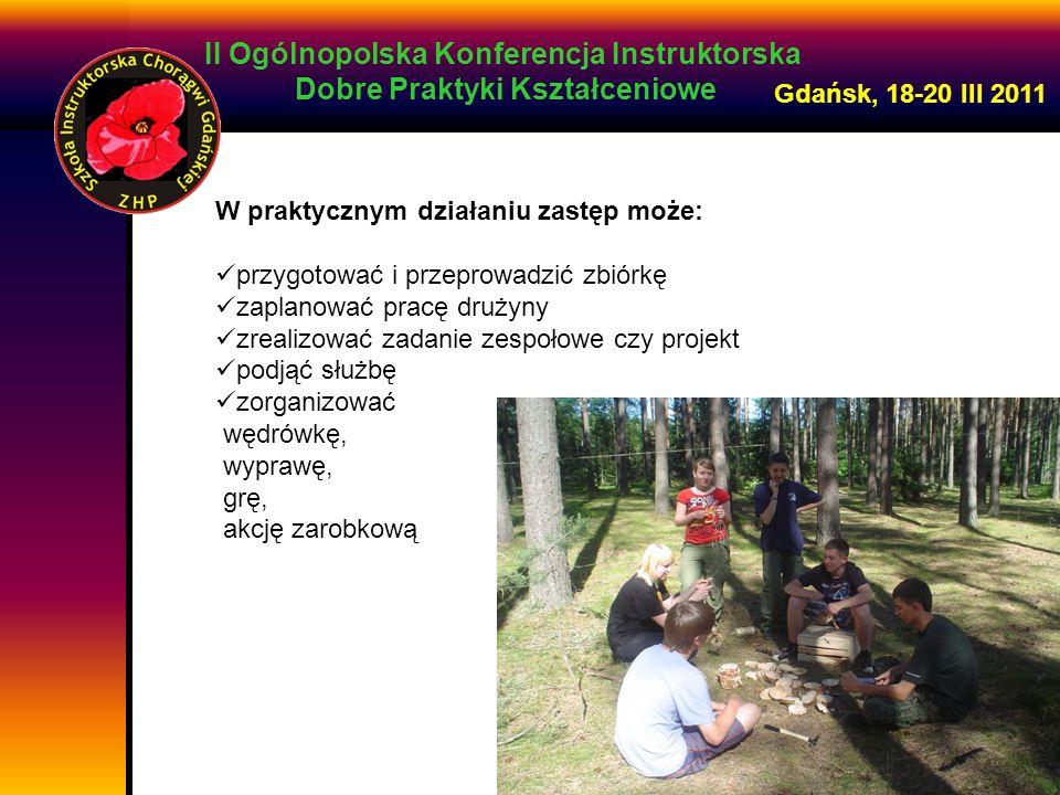 II Ogólnopolska Konferencja Instruktorska Dobre Praktyki Kształceniowe Gdańsk, 18-20 III 2011 W praktycznym działaniu zastęp może: przygotować i przep