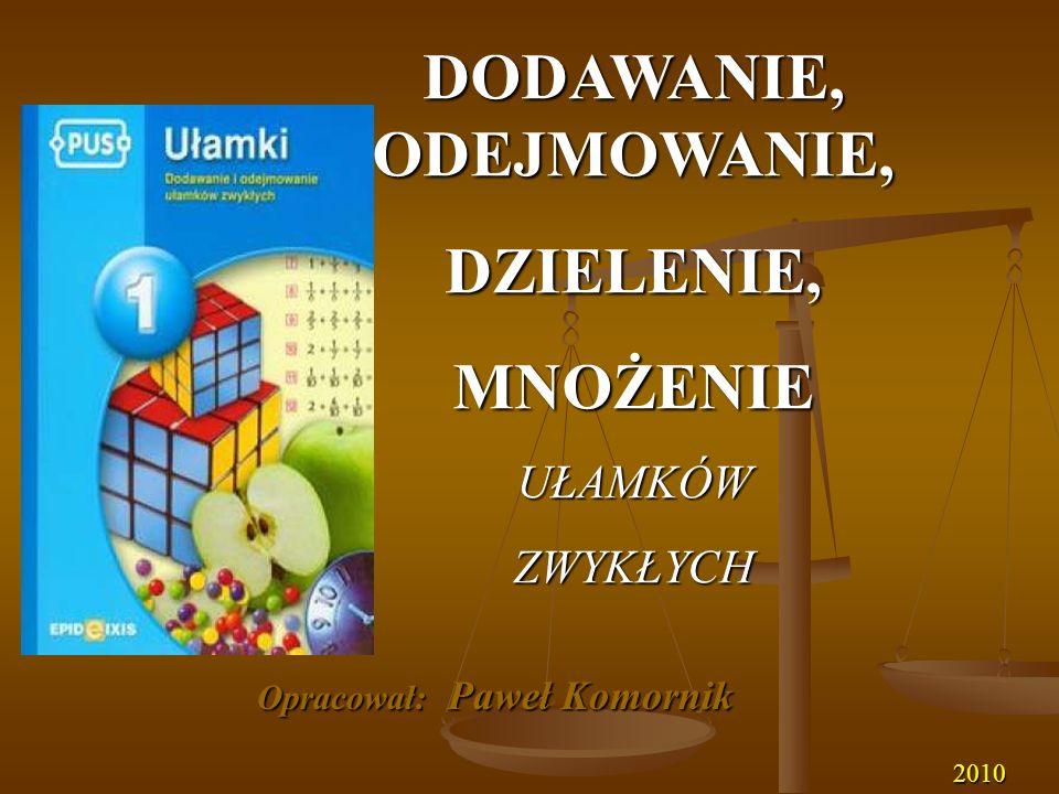 DODAWANIE, ODEJMOWANIE, DZIELENIE,MNOŻENIEUŁAMKÓWZWYKŁYCH Opracował: Paweł Komornik 2010