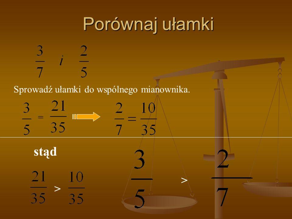 Porównaj ułamki Sprowadź ułamki do wspólnego mianownika. = stąd > >