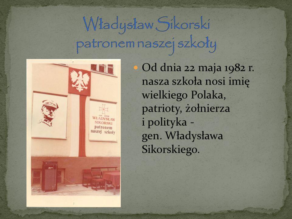 Od dnia 22 maja 1982 r. nasza szkoła nosi imię wielkiego Polaka, patrioty, żołnierza i polityka - gen. Władysława Sikorskiego.