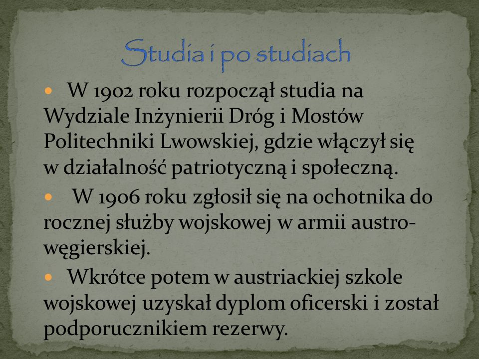 W 1902 roku rozpoczął studia na Wydziale Inżynierii Dróg i Mostów Politechniki Lwowskiej, gdzie włączył się w działalność patriotyczną i społeczną.