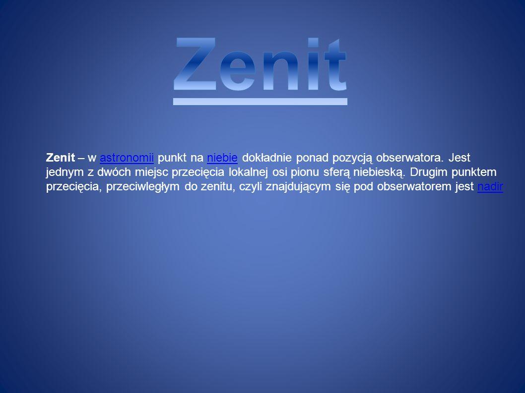 Zenit – w astronomii punkt na niebie dokładnie ponad pozycją obserwatora. Jest jednym z dwóch miejsc przecięcia lokalnej osi pionu sferą niebieską. Dr