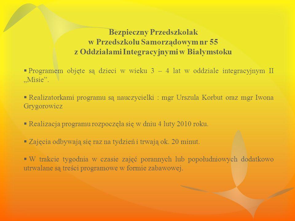 Bezpieczny Przedszkolak w Przedszkolu Samorządowym nr 55 z Oddziałami Integracyjnymi w Białymstoku Programem objęte są dzieci w wieku 3 – 4 lat w oddziale integracyjnym II Misie.
