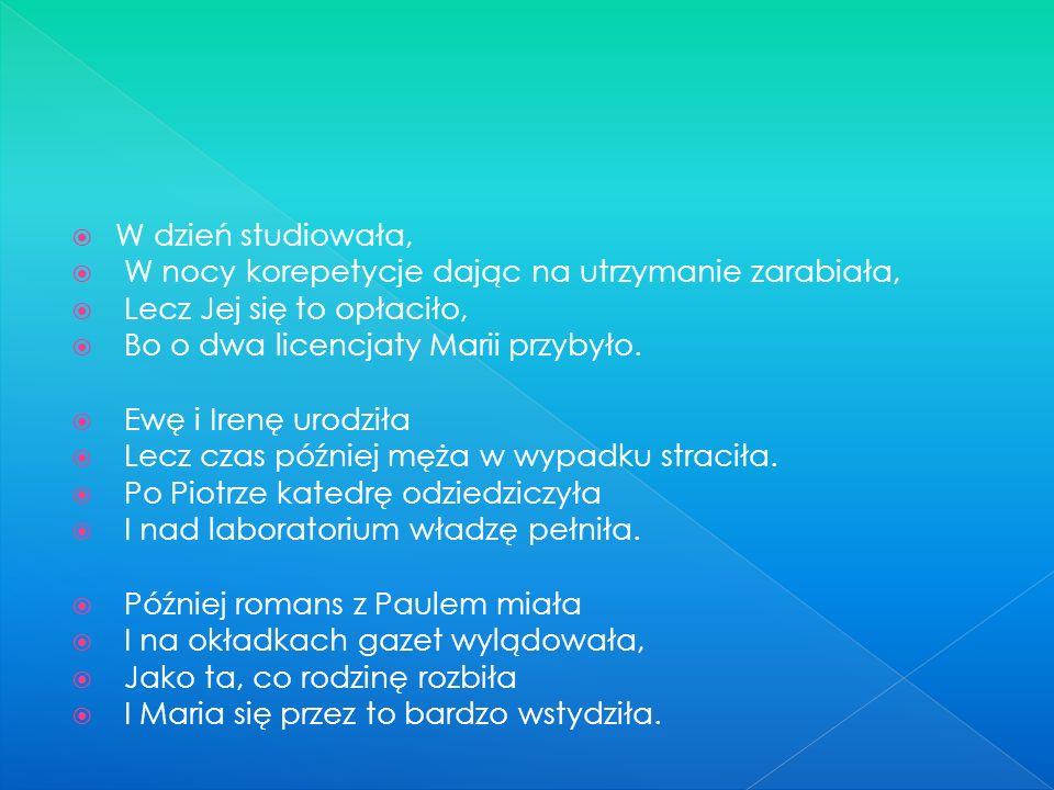 Maria Skłodowska w Warszawie urodzona, Jest to wybitna, polska uczona. Fizyką i chemią się zajmowała I wszystkie wolne chwile temu poświęcała. Tereny