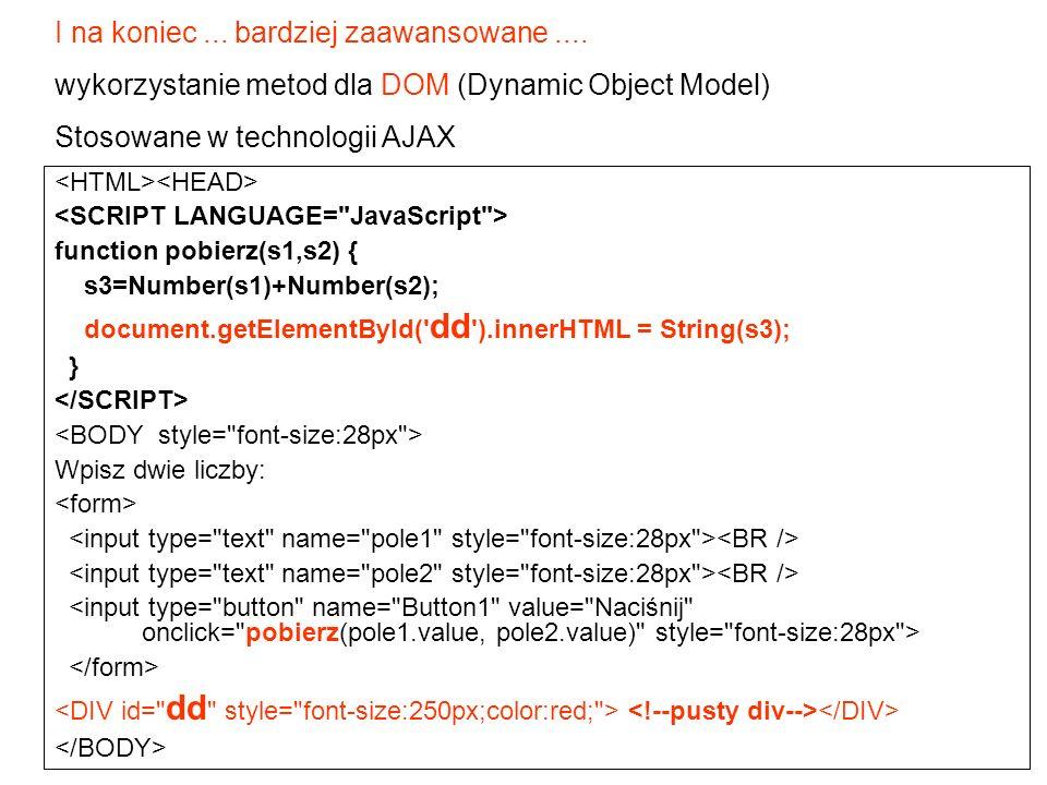 I na koniec... bardziej zaawansowane.... wykorzystanie metod dla DOM (Dynamic Object Model) Stosowane w technologii AJAX function pobierz(s1,s2) { s3=