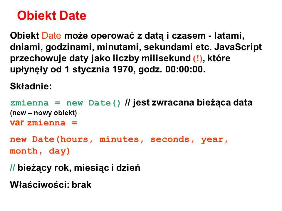 getDate() wyświetla dzień miesiąca dla ustalonej daty (liczba całkowita z zakresu 1- 31) getDay() wyświetla dzień tygodnia dla ustalonej daty (liczba całkowita, od 0=Niedziela do 6=Sobota) getHours() wyświetla godzinę dla ustalonej daty (liczba całkowita z zakresu 0-23) getMinutes() wyświetla minuty dla ustalonej daty (liczba całkowita z zakresu 0-59) getMonth() wyświetla miesiąc dla ustalonej daty (liczba całkowita z zakresu 0=Styczeń 11=Grudzień) getSeconds() wyświetla sekundy dla bieżącego czasu (liczba całkowita z zakresu 0-59) getTime() pokazuje ustaloną datę z użyciem liczb (liczba milisekund od 1 stycznia 1970 00:00:00) getFullYear() wyświetla rok dla ustalonej daty (liczba dwucyfrowa) setDate() ustawia dzień miesiąca dla aktualnego obiektu Date setHours() ustawia godzinę dla aktualnego obiektu Date setMinutes() ustawia minuty dla aktualnego obiektu Date setMonth() ustawia miesiąc dla aktualnego obiektu Date setSeconds() ustawia liczbę sekund dla aktualnego obiektu Date setTime() ustawia datę i godzinę dla aktualnego obiektu Date, w milisekundach od 1/1/70 00:00:00 setFullYear() ustawia rok dla aktualnego obiektu Date (rok jest liczbą całkowitą większą od 1900)