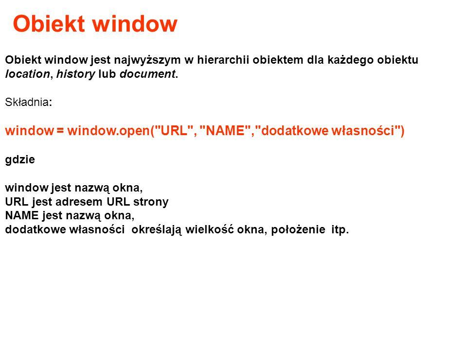 Obiekt window jest najwyższym w hierarchii obiektem dla każdego obiektu location, history lub document. Składnia: window = window.open(