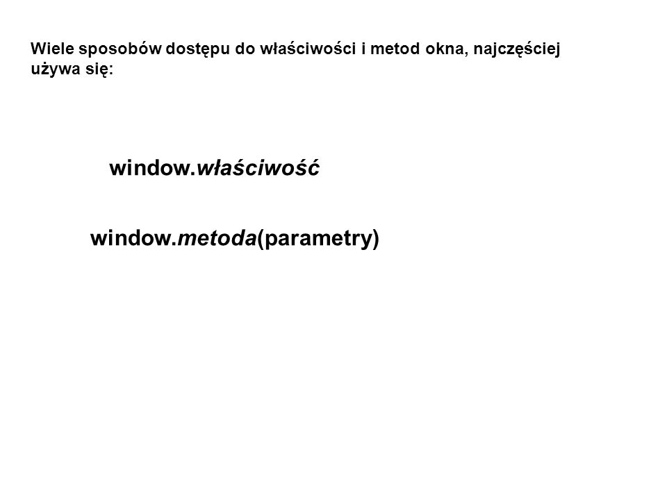 documentDotyczy bieżącego dokumentu framesTablica zawierająca listę wszystkich ramek w oknie framePrzewijalne okno używane dla tablicy lengthLiczba ramek w bieżącym oknie locationPełny adres URL bieżącego dokumentu nameNazwa okna selfDotyczy bieżącego okna topDotyczy okna położonego najwyżej w hierarchii (głównego) właściwość jest na przykład jedną z: