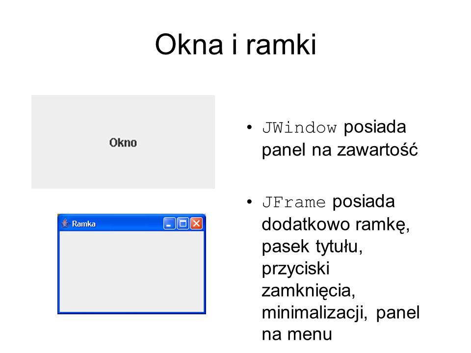 Okna i ramki JWindow posiada panel na zawartość JFrame posiada dodatkowo ramkę, pasek tytułu, przyciski zamknięcia, minimalizacji, panel na menu