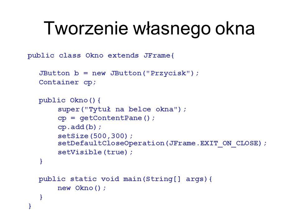 Tworzenie własnego okna public class Okno extends JFrame{ JButton b = new JButton(