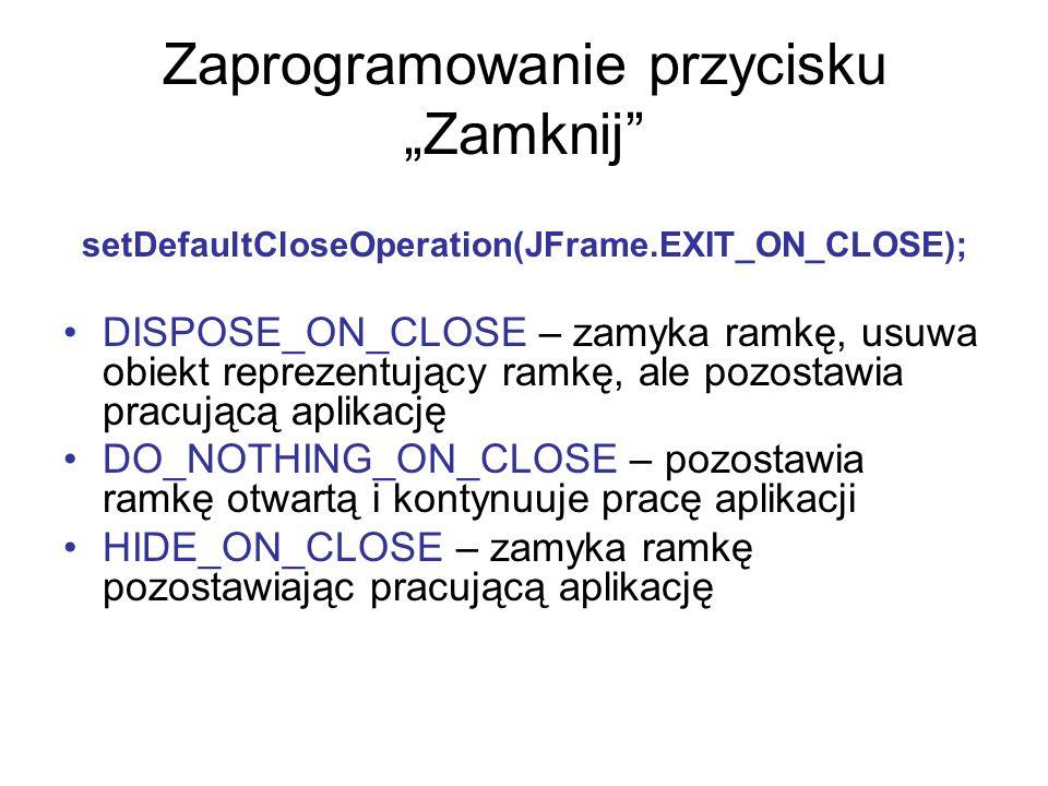Zaprogramowanie przycisku Zamknij setDefaultCloseOperation(JFrame.EXIT_ON_CLOSE); DISPOSE_ON_CLOSE – zamyka ramkę, usuwa obiekt reprezentujący ramkę,