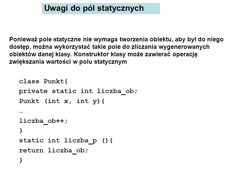 wówczas w metodzie main: System.out.println(Punkt.liczba_p()); Punkt p=new Punkt(1,2); Punkt q=new Punkt(3,2); System.out.println(Punkt.liczba_p()); wydrukuje: 0 2 można też wykorzystać pole statyczne w kontekście dowolnego obiektu np.