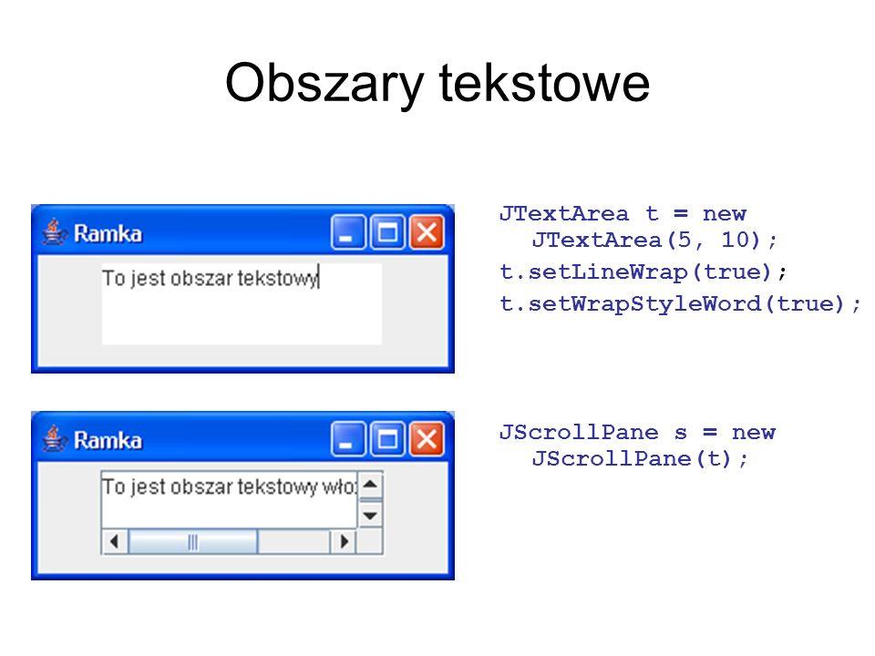 Obszary tekstowe JTextArea t = new JTextArea(5, 10); t.setLineWrap(true); t.setWrapStyleWord(true); JScrollPane s = new JScrollPane(t);
