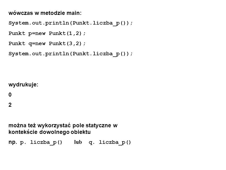 wówczas w metodzie main: System.out.println(Punkt.liczba_p()); Punkt p=new Punkt(1,2); Punkt q=new Punkt(3,2); System.out.println(Punkt.liczba_p()); w