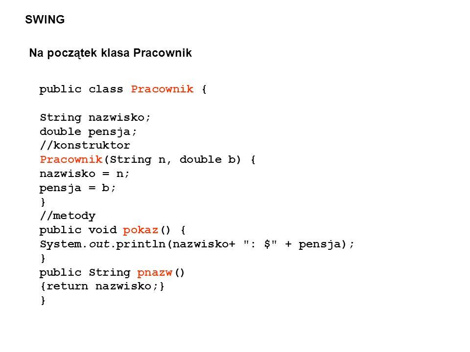 SWING Na początek klasa Pracownik public class Pracownik { String nazwisko; double pensja; //konstruktor Pracownik(String n, double b) { nazwisko = n;