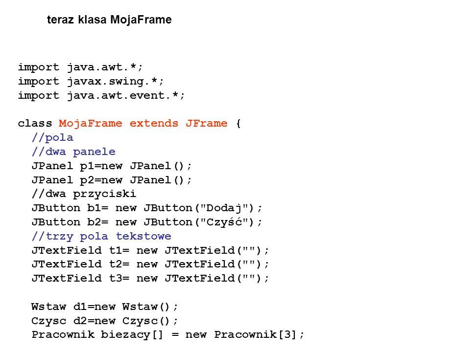import java.awt.*; import javax.swing.*; import java.awt.event.*; class MojaFrame extends JFrame { //pola //dwa panele JPanel p1=new JPanel(); JPanel