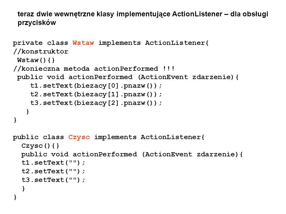 teraz dwie wewnętrzne klasy implementujące ActionListener – dla obsługi przycisków private class Wstaw implements ActionListener{ //konstruktor Wstaw(