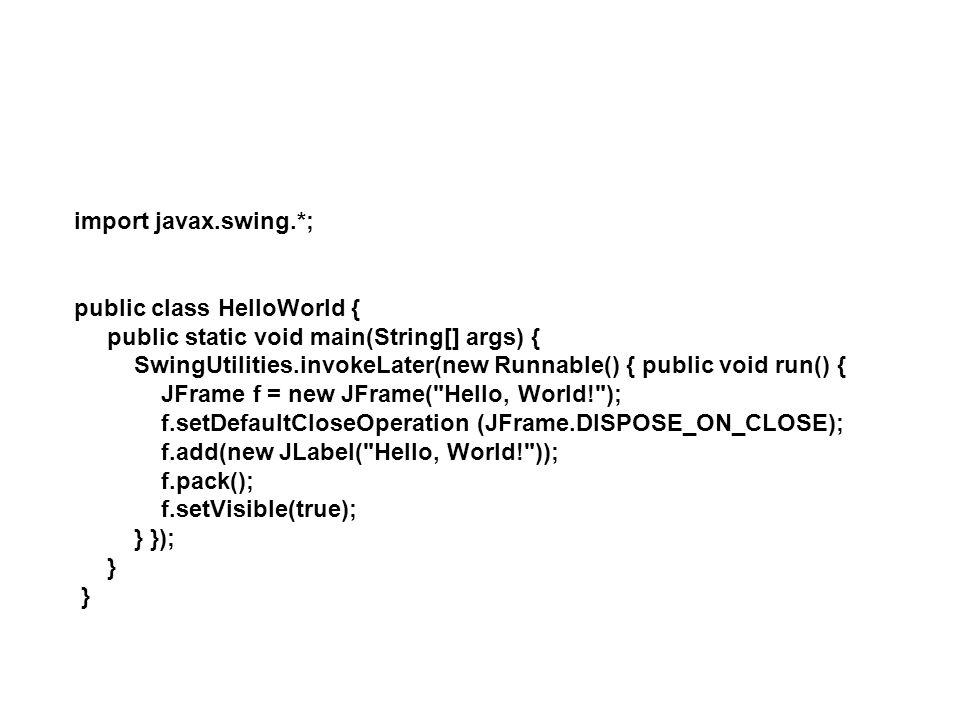 import javax.swing.*; public class HelloWorld { public static void main(String[] args) { SwingUtilities.invokeLater(new Runnable() { public void run()